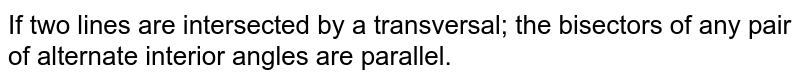 If two lines are intersected by a transversal; the bisectors of any pair of alternate interior angles are parallel.