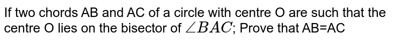 If two chords AB and AC of a circle with centre O are such that the centre O lies on the bisector of `/_BAC`; Prove that AB=AC