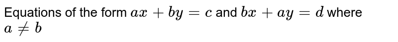 Equations of the form `ax+by =c` and `bx+ay=d` where `a!=b`