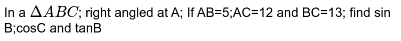 In a `Delta ABC`; right angled at A; If AB=5;AC=12 and BC=13; find sin B;cosC and tanB