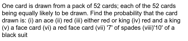 One card is drawn from a pack of 52 cards; each of the 52 cards being equally likely to be drawn. Find the probability that the card drawn is: (i) an ace (ii) red (iii) either red or king (iv) red and a king (v) a face card (vi) a red face card (vii) '7' of spades (viii)'10' of a black suit
