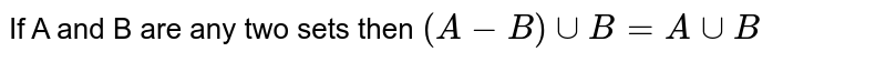 If A and B are any two sets then `(A-B)uuB=AuuB`