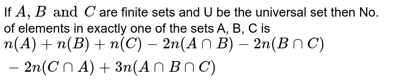 If A;B and C are finite sets and U be the universal set then No. of elements in exactly one of the sets A;B;C`=n(A)+n(B)+n(C)-2n(AnnB)-2n(BnnC)-2n(CnnA)+3n(AnnBnnC)`