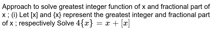 Approach to solve greatest integer function of x and fractional part of x ; (i) Let [x] and {x} represent the greatest integer and fractional part of x ; respectively Solve `4{x}=x+[x]`