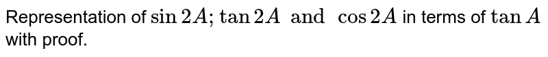 Representation of `sin2A; tan2A and cos2A` in terms of `tanA` with proof.