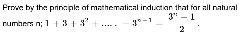 Prove by the principle of mathematical induction that for all natural numbers n; `1+3+3^2+.....+3^(n-1)=(3^n-1)/2`.
