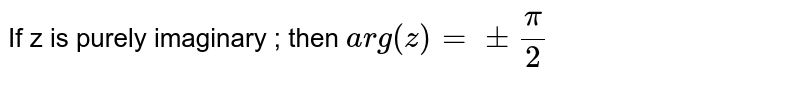 If z is purely imaginary ; then `arg(z)=pmpi/2`