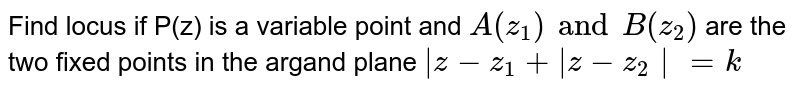 Find locus if P(z) is a variable point and `A(z_1)and B(z_2)` are the two fixed points in the argand plane `|z-z_1+|z-z_2|=k`