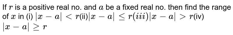 If `r` is a positive real no. and `a` be a fixed real no. then find the range of `x` in  (i) ` x-a ltr`(ii)` x-a ler``(iii) x-a gtr`(iv) ` x-a ger`