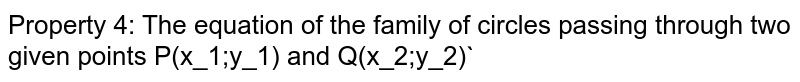 Property 4: The equation of the family of circles passing through two given points `P(x_1,y_1) and Q(x_2,y_2)`