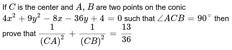 If `C` is the center and `A, B` are two points on the conic `4x^2+9y^2-8x-36y+4=0` such that `/_ACB=90^@` then prove that `1/(CA)^2+1/(CB)^2=13/36`