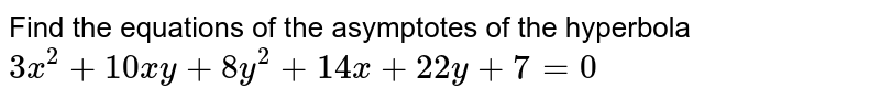 Find the equations of the asymptotes of the hyperbola `3x^2+10xy+8y^2+14x+22y+7=0`