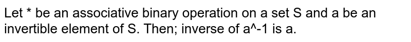 Let * be an associative binary operation on a set S and a be an invertible element of S. Then; inverse of a^-1 is a.