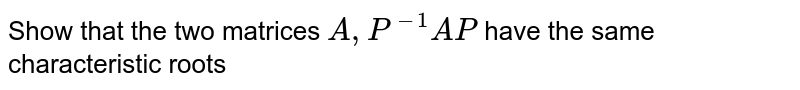 Show that the two matrices `A, P^(-1)AP` have the same characteristic roots