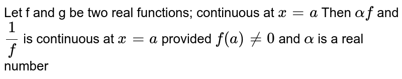 Let f and g be two real functions; continuous at `x = a` Then `alpha f` and `1/f` is continuous at `x=a` provided `f(a) != 0` and `alpha` is a real number