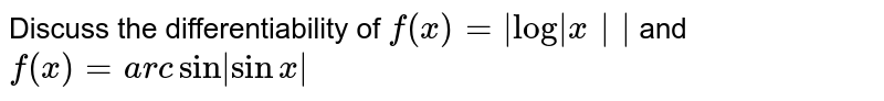 Discuss the differentiability of `f(x) =  log x  ` and `f(x) = arc sin  sinx `