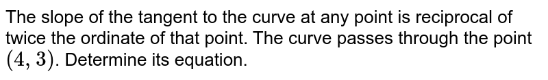 The slope of the tangent to the curve at any point is reciprocal of twice the ordinate of that point. The curve passes through the point `(4, 3)`. Determine its equation.