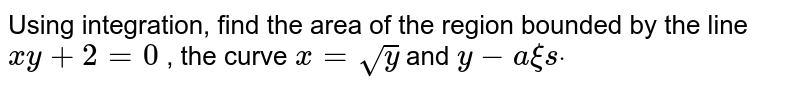Using integration, find the area of the region bounded   by the line `xy+2=0` , the curve `x=sqrt(y)` and `y-a xi sdot`