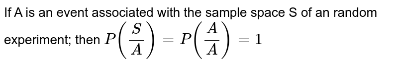If A is an event associated with the sample space S of an random experiment; then `P(S/A) = P(A/A) = 1`