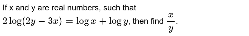 If x and y are real numbers, such that `2log(2y-3x)=logx+logy`, then find `x/y`.