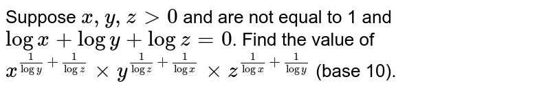 Suppose `x, y, zgt0` and are not equal to 1 and `log x+log y+log z=0`. Find the value of  `x^(1/log y+1/log z) xx y^(1/log z+1/log x) xx z^(1/logx+1/logy)` (base 10).
