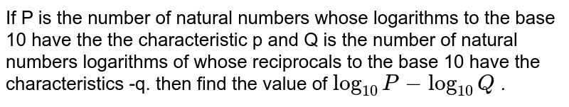 If P is the number of natural numbers whose logarithms to the base 10 have the the characteristic p and Q is the number of natural numbers logarithms of whose reciprocals to the base 10 have the characteristics -q. then find the value of `log_(10) P-log_(10) Q` .