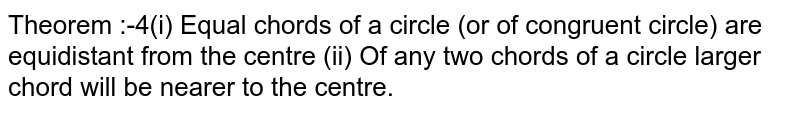 Theorem :-4(i) Equal chords of a circle (or of congruent circle) are equidistant from the centre (ii) Of any two chords of a circle larger chord will be nearer to the centre.