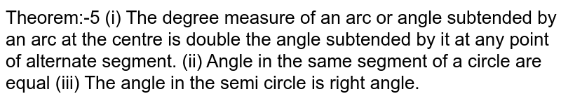 Theorem:-5 (i) The degree measure of an arc or angle subtended by an arc at the centre is double the angle subtended by it at any point of alternate segment. (ii) Angle in the same segment of a circle are equal (iii) The angle in the semi circle is right angle.