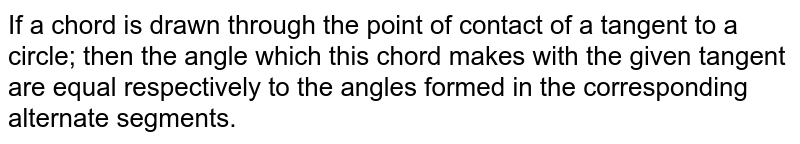 If a chord is drawn through the point of contact of a tangent to a circle; then the angle which this chord makes with the given tangent are equal respectively to the angles formed in the corresponding alternate segments.