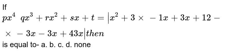 If   `p x^4\ \ q x^3+r x^2+s x+t=|x^2+3xx-1x+3x+1 2-xx-3x-3x+4 3x|t h e n\ `                     is equal to- a.    b.    c.   d. none