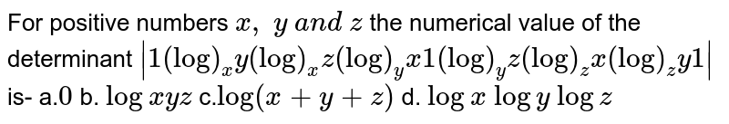 """For positive numbers `x ,\ y\ a n d\ z` the numerical value of the determinant `