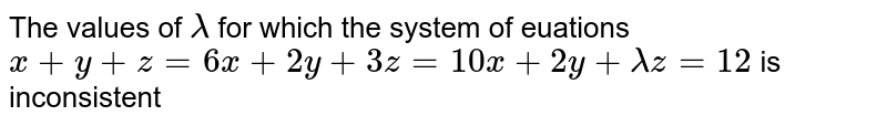The values of `lambda` for which the system of euations `x+y+z=6x+2y+3z=10 x+2y+lambdaz=12` is inconsistent