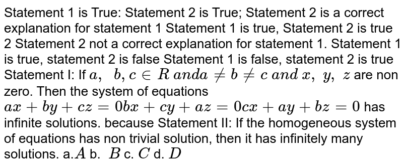 Statement 1 is True: Statement 2 is True;   Statement 2 is a correct explanation for statement 1 Statement 1 is true, Statement 2 is true 2   Statement 2 not a correct explanation for statement 1. Statement 1 is true, statement 2 is false Statement 1   is false, statement 2 is true Statement I: If `a ,\ \ b , c in  R\ a n d a!=b!=c\ a n d\ x ,\ y ,\ z` are non zero. Then   the system of equations `a x+b y+c z=0b x+c y+a z=0c x+a y+b z=0` has infinite   solutions. because Statement II: If   the homogeneous system of equations has non trivial solution, then it has   infinitely many solutions. a.`A` b. `\ B` c.`\ C` d. `D`