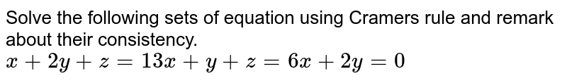 Solve   the following sets of equation using Cramers rule and remark about their   consistency. `x+2y+z=1 3x+y+z=6x+2y=0`