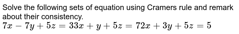 Solve   the following sets of equation using Cramers rule and remark about their   consistency. `7x-7y+5z=3 3x+y+5z=7 2x+3y+5z=5`