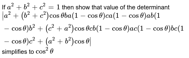If `a^2+b^2+c^2=1` then show that value of the determinant `|a^2+(b^2+c^2)costhetab a(1-costheta)c a(1-costheta)a b(1-costheta)b^2+(c^2+a^2)costhetac b(1-costheta)a c(1-costheta)b c(1-costheta)c^2+(a^2+b^2)costheta|` simplifies to `cos^2theta`