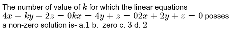 The number of value of `k` for which the linear equations `4x+k y+2z=0k x=4y+z=0 2x+2y+z=0` posses a non-zero solution is- a.`1` b. `\ ` zero   c.`\ 3` d. `2`