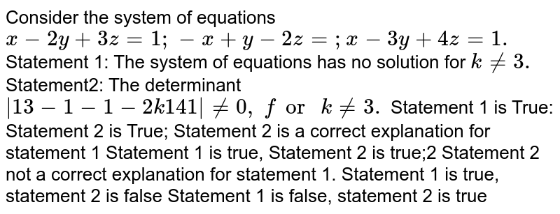 Consider the system of equations `x-2y+3z=1;-x+y-2z=; x-3y+4z=1.`  Statement 1: The system of equations has no   solution for `k!=3.`  Statement2: The determinant `|1 3-1-1-2k1 4 1|!=0,\ for\ k!=3.`  Statement 1 is True: Statement 2 is True;   Statement 2 is a correct explanation for statement 1 Statement 1 is true, Statement 2 is true;2   Statement 2 not a correct explanation for statement 1. Statement 1 is true, statement 2 is false Statement 1   is false, statement 2 is true