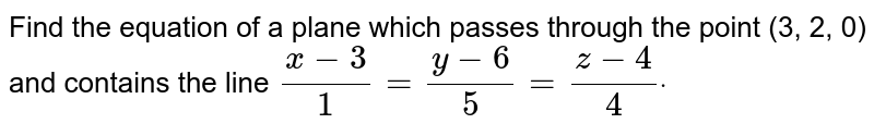 Find the equation of a plane which passes through the   point (3, 2, 0) and contains the line `(x-3)/1=(y-6)/5=(z-4)/4dot`