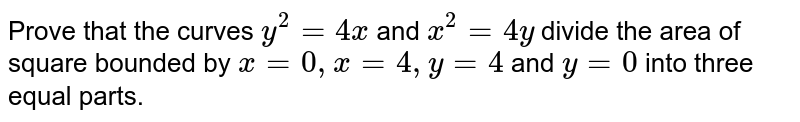 Prove that the curves `y^2=4x` and `x^2=4y` divide the area of square   bounded by `x=0,x=4,y=4` and `y=0` into three equal parts.