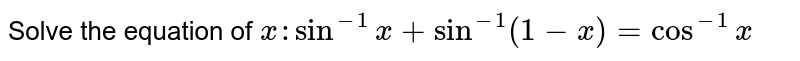 Solve the equation of `x:sin^(-1)x+sin^(-1)(1-x)=cos^(-1)x`