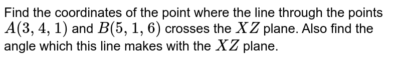 Find the coordinates of the point where the line through the points `A(3,4,1)` and `B(5,1,6)` crosses the `X Z` plane. Also find the angle which   this line makes with the `X Z` plane.