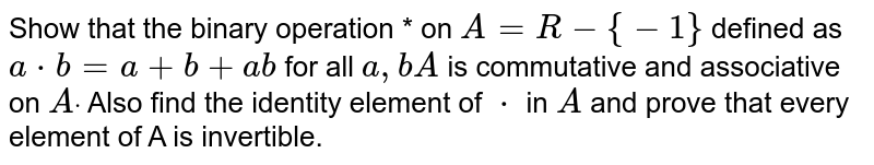 Show that the binary operation * on `A=R-{-1}` defined as `a*b=a+b+a b` for all `a ,bA` is commutative and associative   on `Adot` Also find the identity element   of `*` in `A` and prove that every element of   A is invertible.