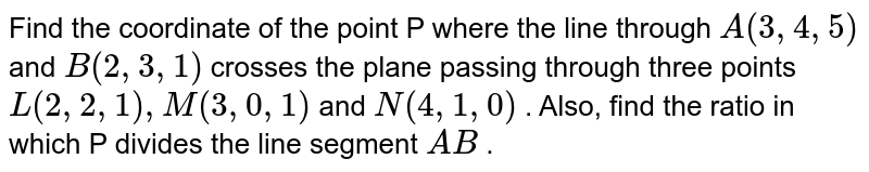 Find the coordinate of the point P where the line through `A(3,4,5)` and `B(2,3,1)` crosses the plane passing through   three points `L(2,2,1),M(3,0,1)` and `N(4,1,0)` . Also, find the ratio in which P divides the line segment `A B` .