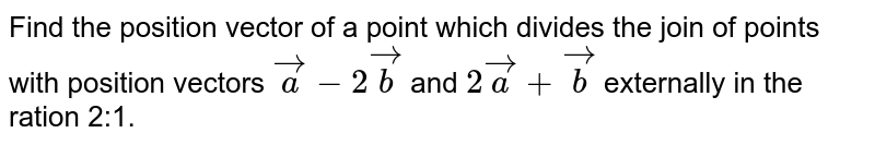 Find the position vector of a point which divides the join of points with   position vectors ` vec a-2 vec b` and `2 vec a+ vec b` externally in the ration 2:1.