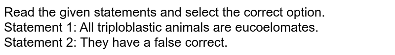 Read the given statements and select the correct option. <br> Statement 1: All triploblastic animals are eucoelomates. <br> Statement 2: They have a false correct.