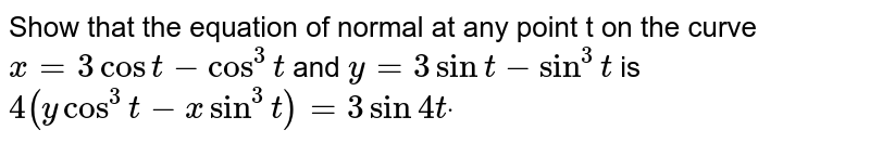 Show that the equation of normal at any point t on the curve `x=3cost-cos^3t` and `y=3sint-sin^3t` is  `4(ycos^3t-xsin^3t)=3sin4tdot`