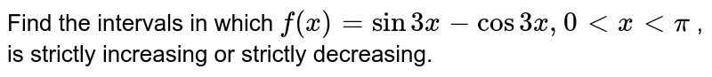 Find the intervals in which `f(x)=s in3xcos3x ,0<x<p` , is strictly increasing or   strictly decreasing.
