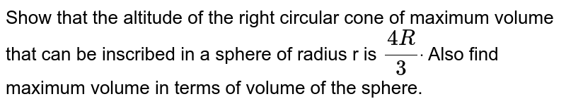 Show that the altitude of the right circular cone of maximum volume that   can be inscribed in a sphere of radius r is `(4R)/3dot` Also find maximum volume in   terms of volume of the sphere.