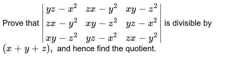 Prove that `|[yz-x^2,zx-y^2,xy-z^2],[zx-y^2,xy-z^2,yz-x^2],[xy-z^2,yz-x^2,zx-y^2]|` is divisible by `(x+y+z),` and hence find the quotient.
